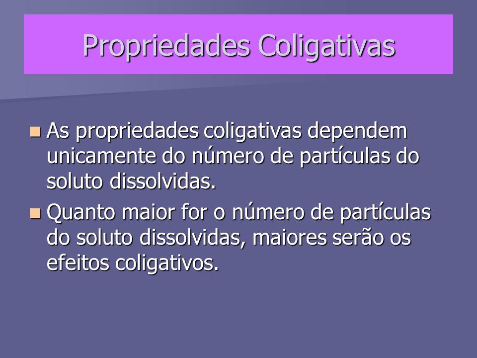 Propriedades Coligativas As propriedades coligativas dependem unicamente do número de partículas do soluto dissolvidas. As propriedades coligativas de
