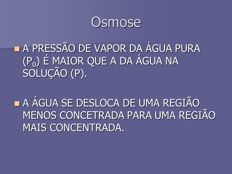Osmose A PRESSÃO DE VAPOR DA ÁGUA PURA (P 0 ) É MAIOR QUE A DA ÁGUA NA SOLUÇÃO (P).
