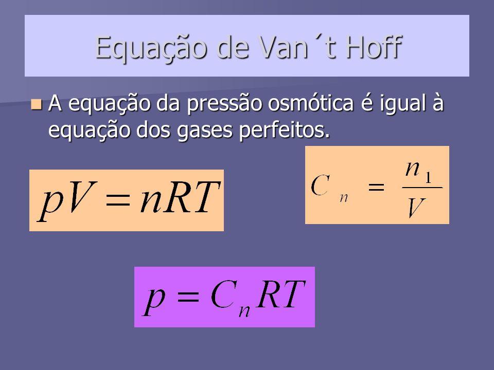 Equação de Van´t Hoff A equação da pressão osmótica é igual à equação dos gases perfeitos. A equação da pressão osmótica é igual à equação dos gases p