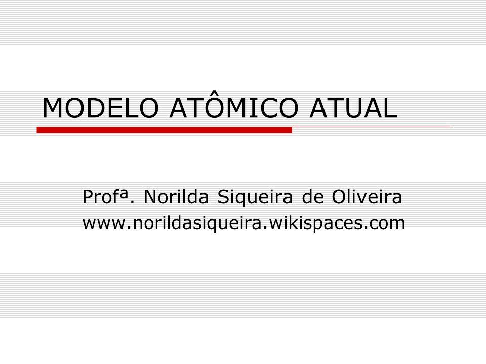 MODELO ATÔMICO ATUAL Profª. Norilda Siqueira de Oliveira www.norildasiqueira.wikispaces.com