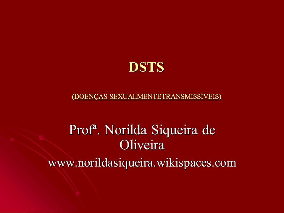 DSTS (DOENÇAS SEXUALMENTETRANSMISSÍVEIS) Profª. Norilda Siqueira de Oliveira www.norildasiqueira.wikispaces.com