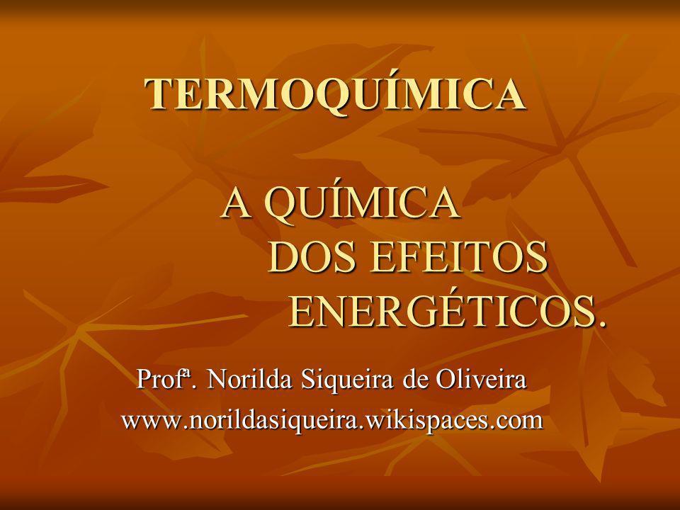 TERMOQUÍMICA A QUÍMICA DOS EFEITOS ENERGÉTICOS. TERMOQUÍMICA A QUÍMICA DOS EFEITOS ENERGÉTICOS. Profª. Norilda Siqueira de Oliveira www.norildasiqueir