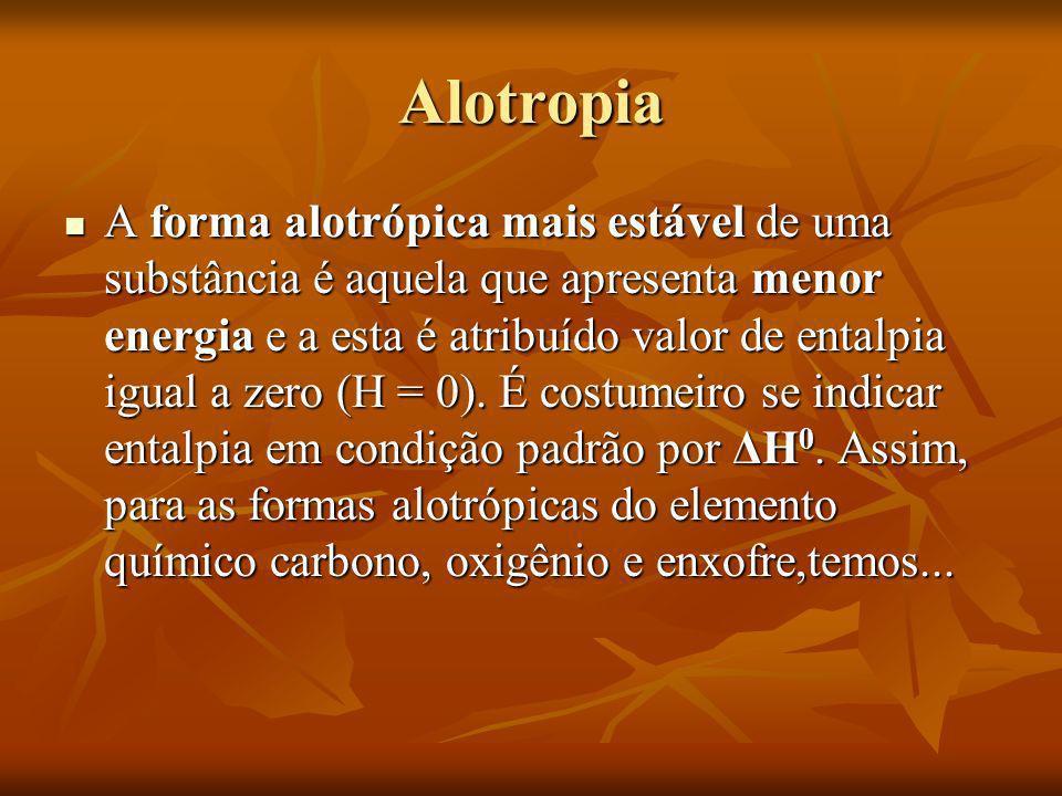 Alotropia A forma alotrópica mais estável de uma substância é aquela que apresenta menor energia e a esta é atribuído valor de entalpia igual a zero (