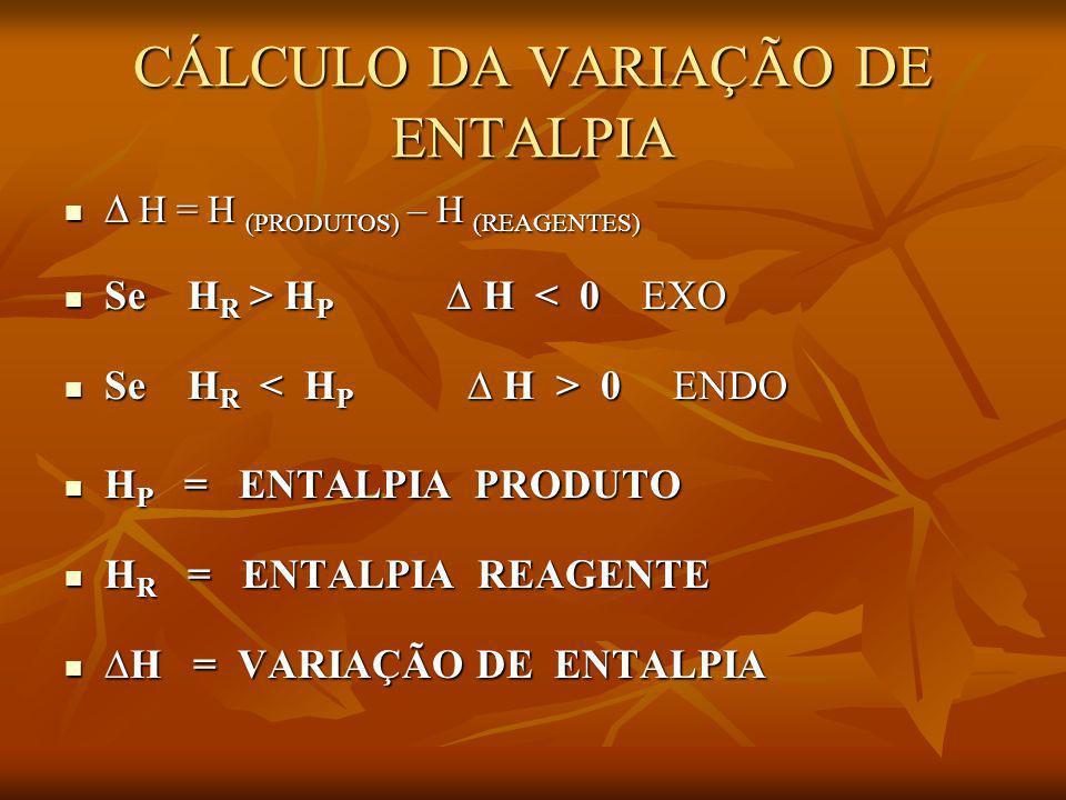 CÁLCULO DA VARIAÇÃO DE ENTALPIA H = H (PRODUTOS) – H (REAGENTES) H = H (PRODUTOS) – H (REAGENTES) Se H R > H P H H P H < 0 EXO Se H R 0 ENDO Se H R 0