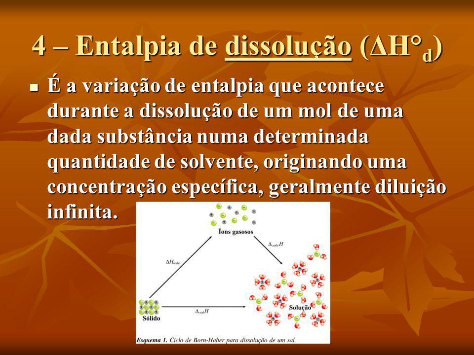 4 – Entalpia de dissolução (ΔH° d ) É a variação de entalpia que acontece durante a dissolução de um mol de uma dada substância numa determinada quant