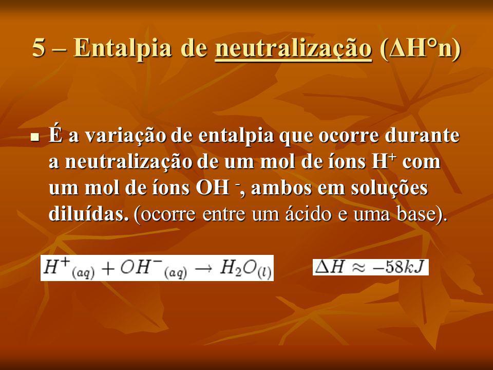 5 – Entalpia de neutralização (ΔH°n) É a variação de entalpia que ocorre durante a neutralização de um mol de íons H + com um mol de íons OH -, ambos