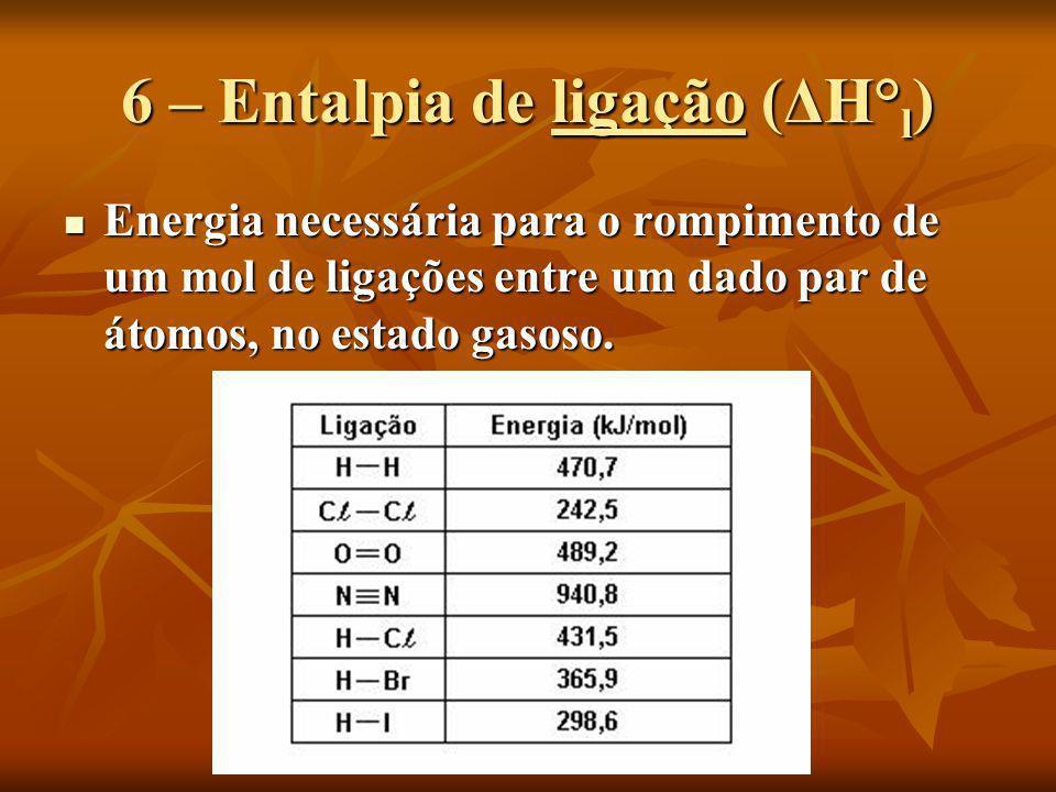 6 – Entalpia de ligação (ΔH° l ) Energia necessária para o rompimento de um mol de ligações entre um dado par de átomos, no estado gasoso. Energia nec