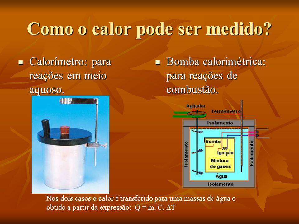 Como o calor pode ser medido? Calorímetro: para reações em meio aquoso. Calorímetro: para reações em meio aquoso. Bomba calorimétrica: para reações de