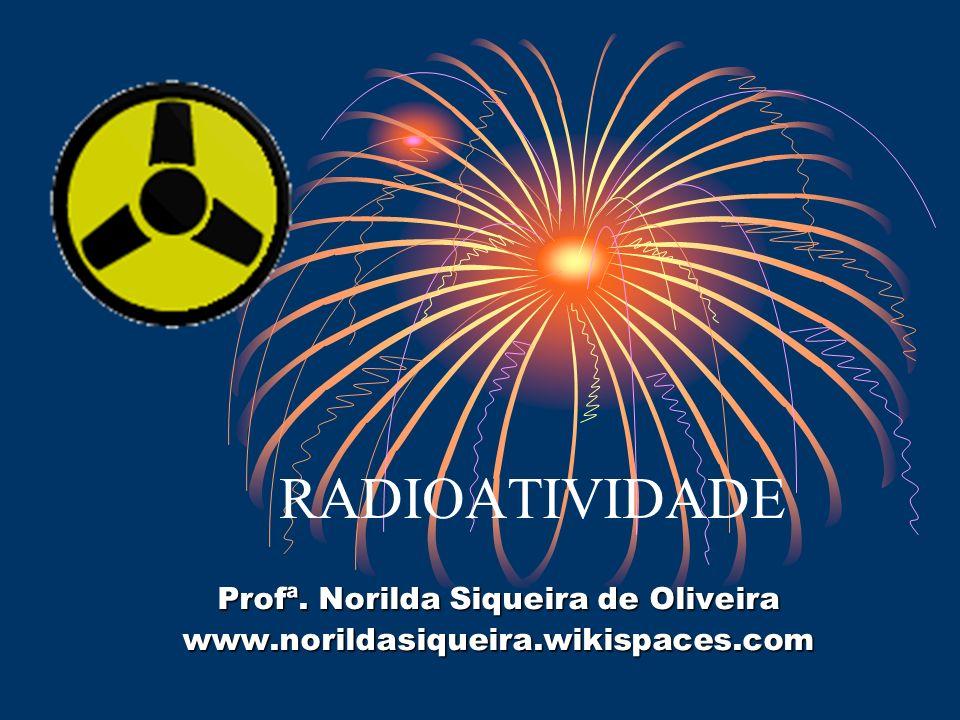 RADIOATIVIDADE Profª. Norilda Siqueira de Oliveira www.norildasiqueira.wikispaces.com