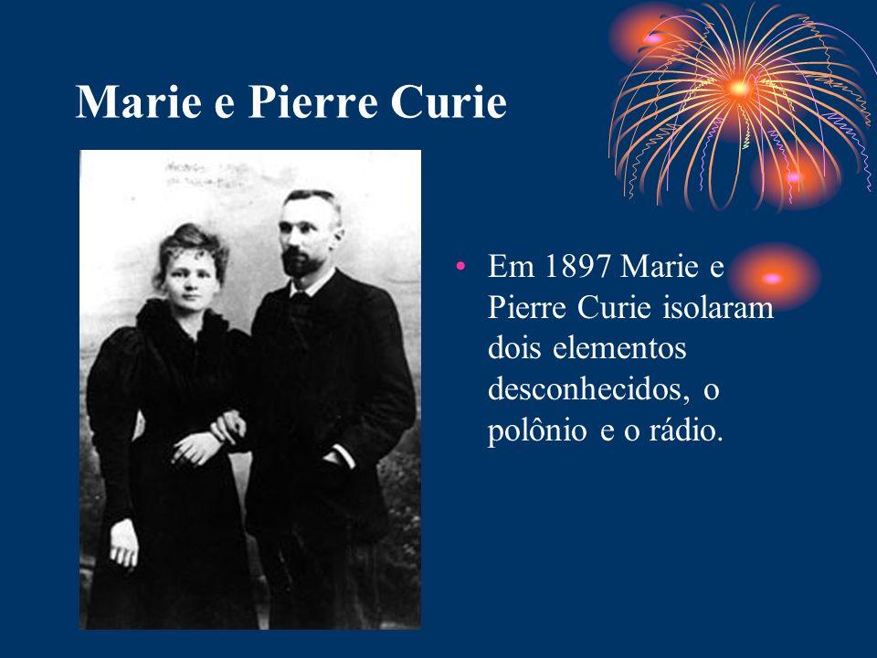 Marie e Pierre Curie Em 1897 Marie e Pierre Curie isolaram dois elementos desconhecidos, o polônio e o rádio.