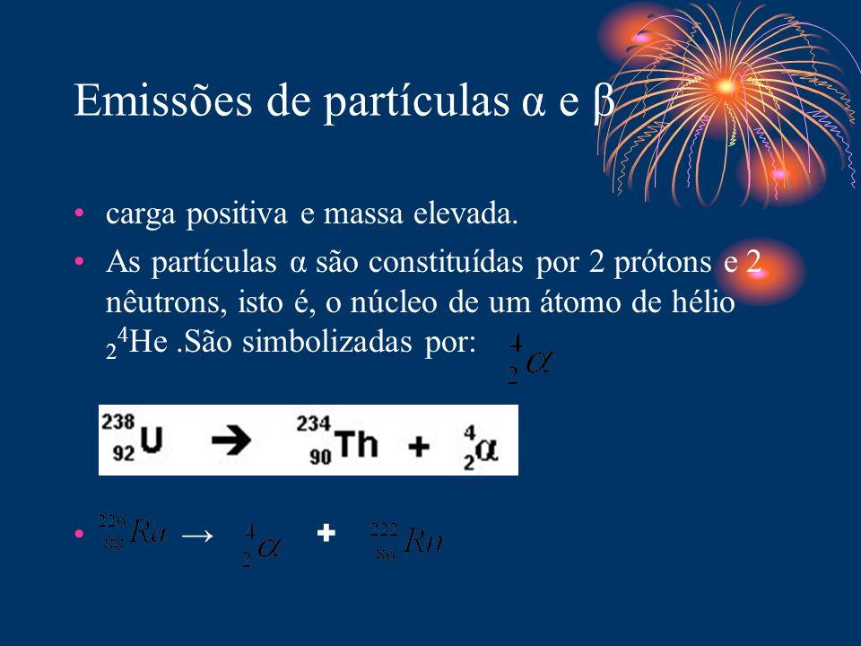 Emissões de partículas α e β carga positiva e massa elevada. As partículas α são constituídas por 2 prótons e 2 nêutrons, isto é, o núcleo de um átomo