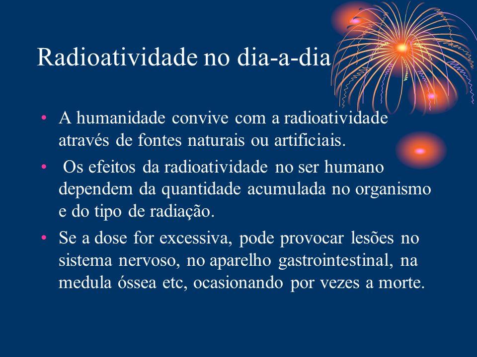 Radioatividade no dia-a-dia A humanidade convive com a radioatividade através de fontes naturais ou artificiais. Os efeitos da radioatividade no ser h