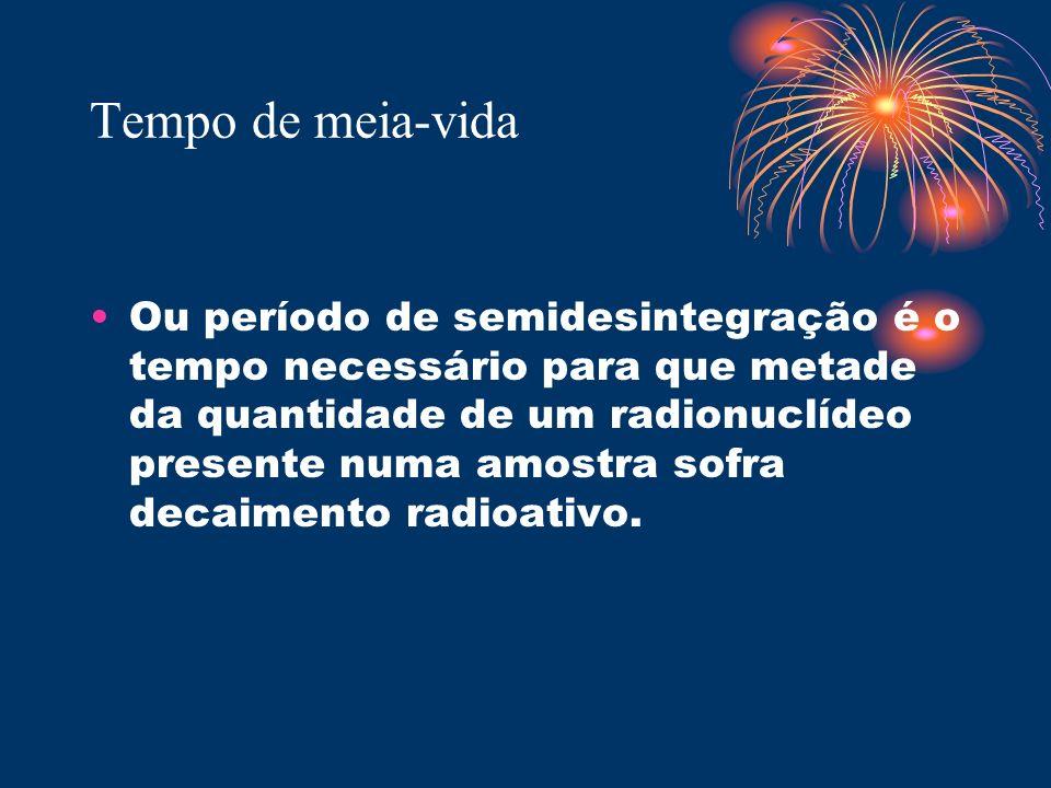 Tempo de meia-vida Ou período de semidesintegração é o tempo necessário para que metade da quantidade de um radionuclídeo presente numa amostra sofra