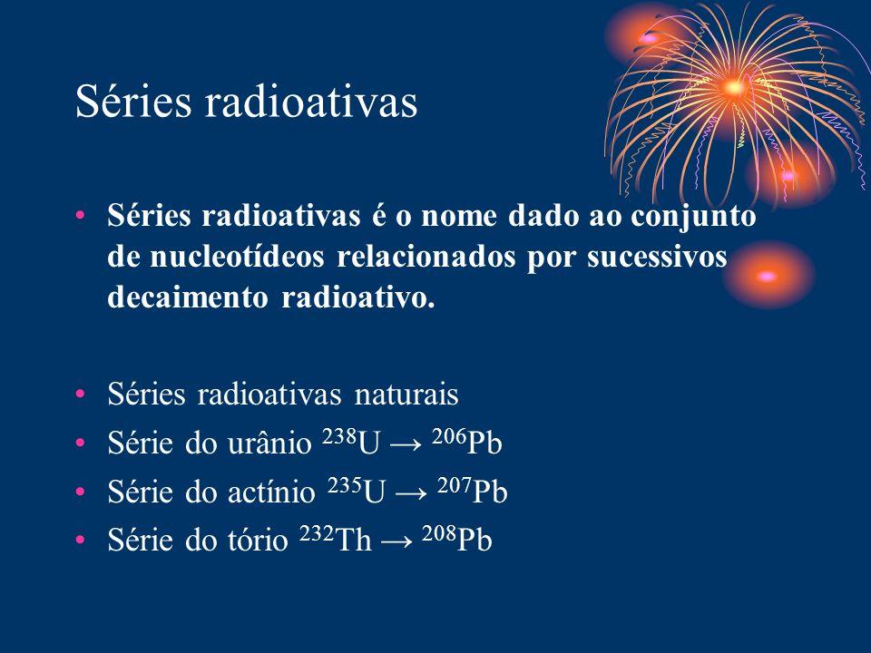 Séries radioativas Séries radioativas é o nome dado ao conjunto de nucleotídeos relacionados por sucessivos decaimento radioativo. Séries radioativas