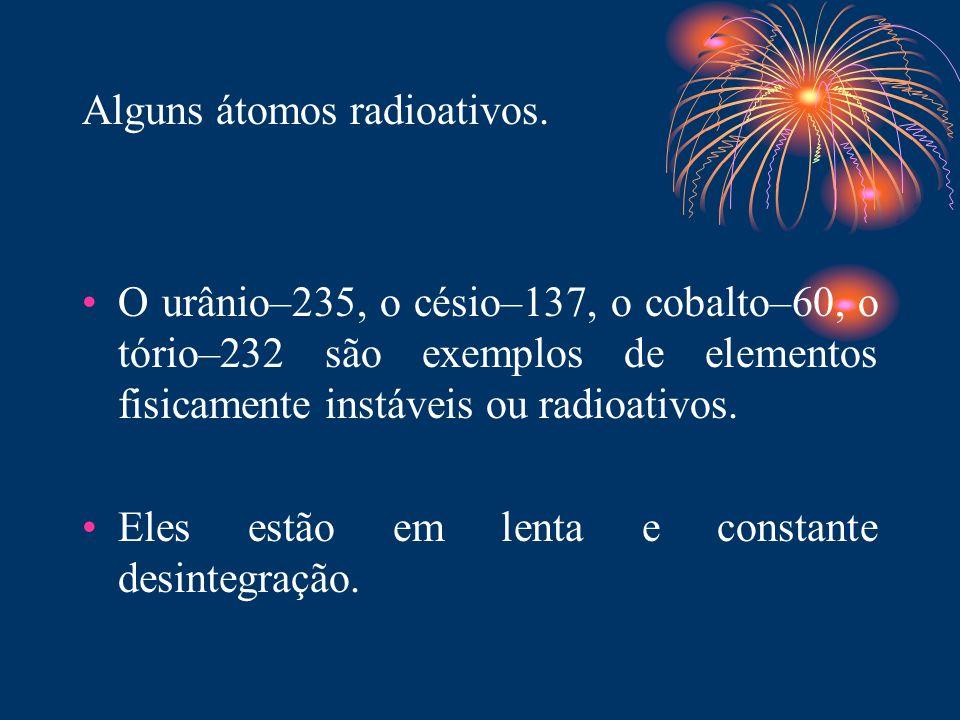 Alguns átomos radioativos. O urânio–235, o césio–137, o cobalto–60, o tório–232 são exemplos de elementos fisicamente instáveis ou radioativos. Eles e