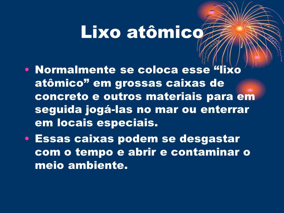 Lixo atômico Normalmente se coloca esse lixo atômico em grossas caixas de concreto e outros materiais para em seguida jogá-las no mar ou enterrar em l