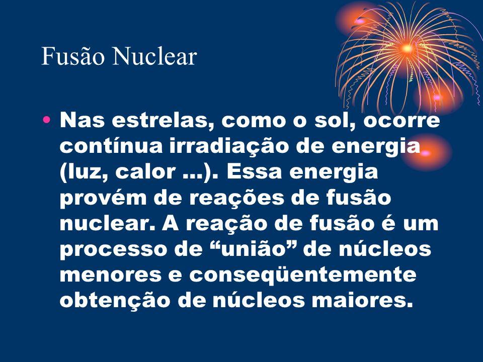 Fusão Nuclear Nas estrelas, como o sol, ocorre contínua irradiação de energia (luz, calor...). Essa energia provém de reações de fusão nuclear. A reaç