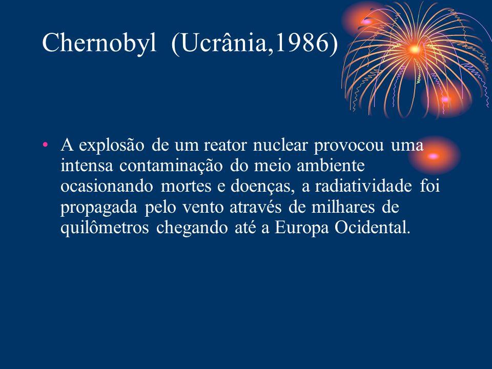 Chernobyl (Ucrânia,1986) A explosão de um reator nuclear provocou uma intensa contaminação do meio ambiente ocasionando mortes e doenças, a radiativid