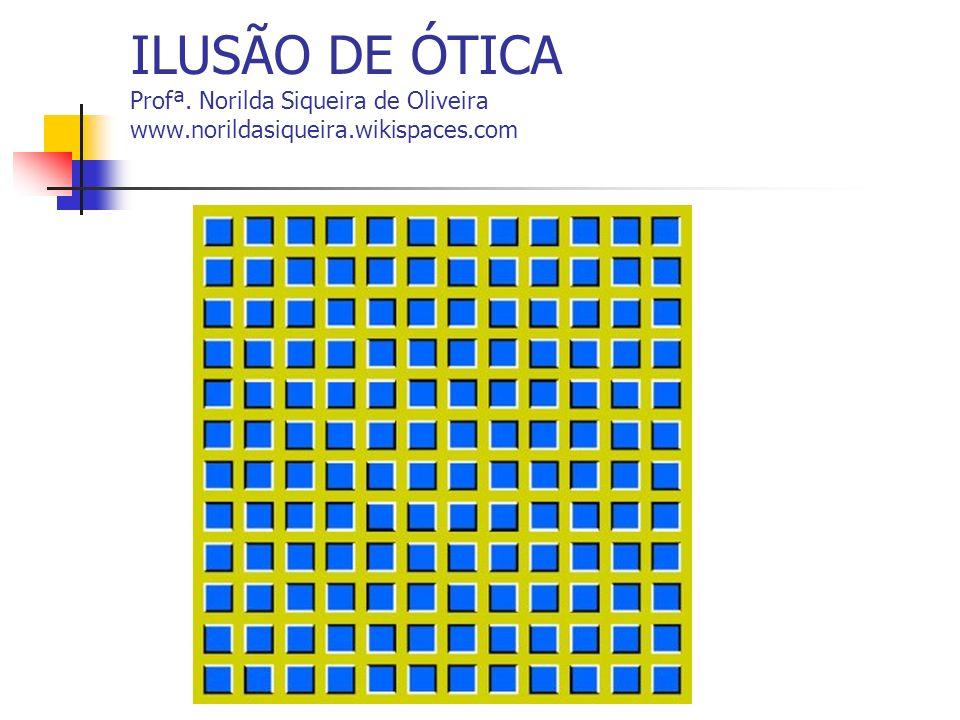 ILUSÃO DE ÓTICA Profª. Norilda Siqueira de Oliveira www.norildasiqueira.wikispaces.com