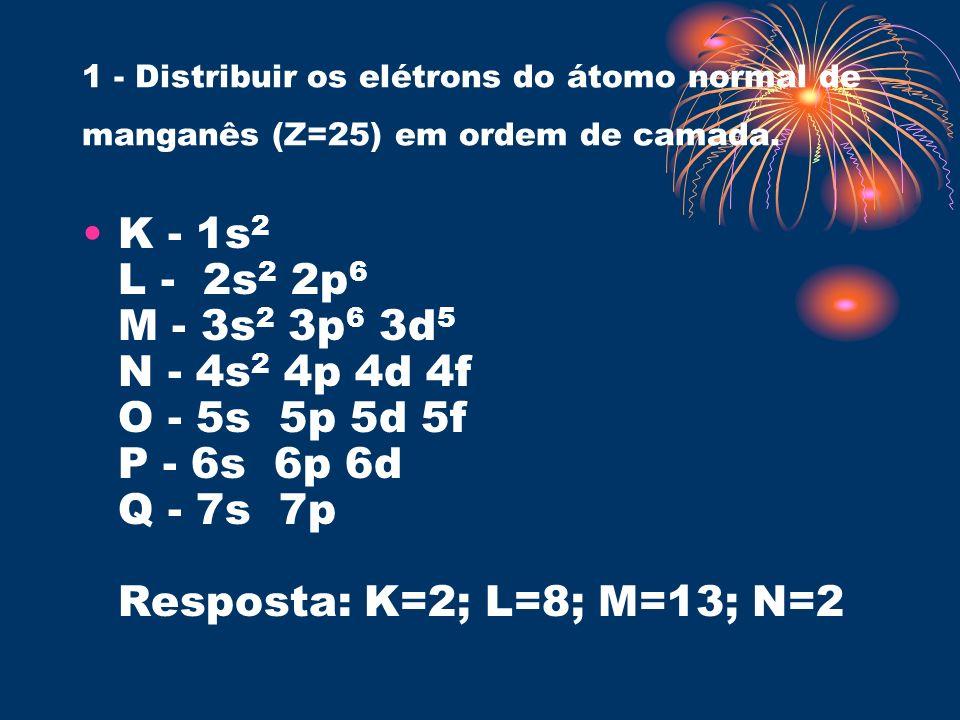 1 - Distribuir os elétrons do átomo normal de manganês (Z=25) em ordem de camada. K - 1s 2 L - 2s 2 2p 6 M - 3s 2 3p 6 3d 5 N - 4s 2 4p 4d 4f O - 5s 5