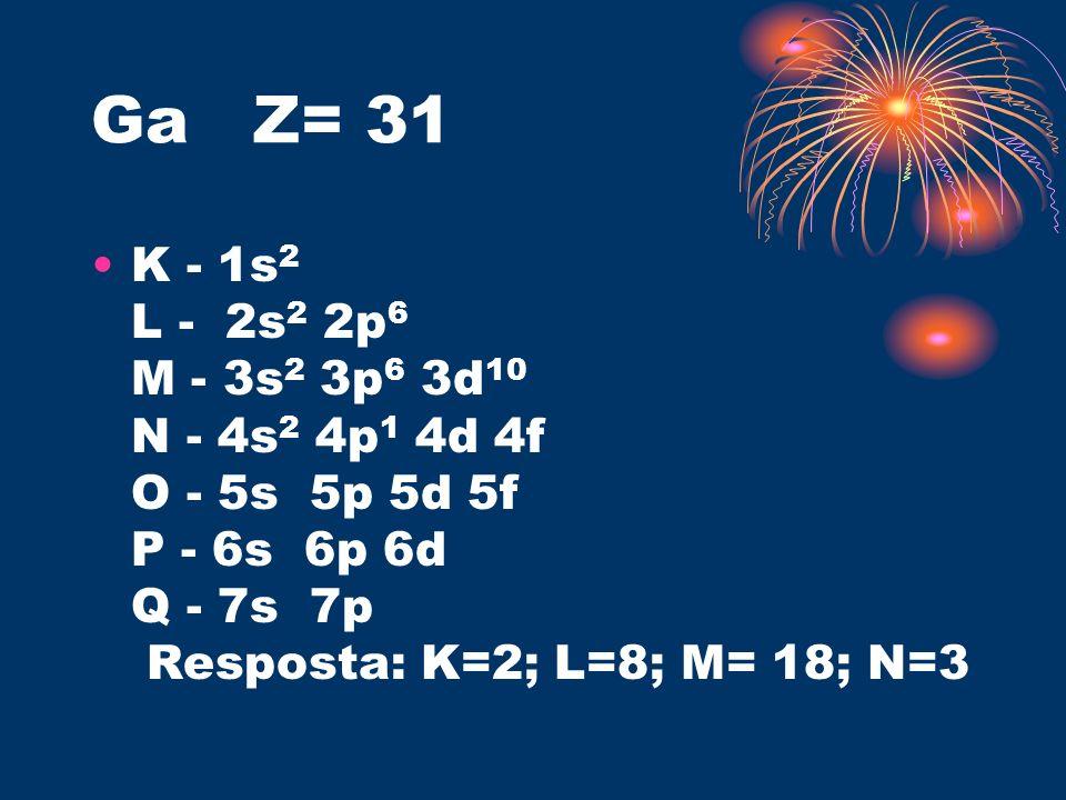 Ga Z= 31 K - 1s 2 L - 2s 2 2p 6 M - 3s 2 3p 6 3d 10 N - 4s 2 4p 1 4d 4f O - 5s 5p 5d 5f P - 6s 6p 6d Q - 7s 7p Resposta: K=2; L=8; M= 18; N=3