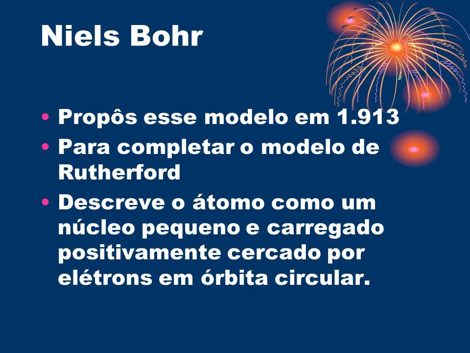 Niels Bohr Propôs esse modelo em 1.913 Para completar o modelo de Rutherford Descreve o átomo como um núcleo pequeno e carregado positivamente cercado
