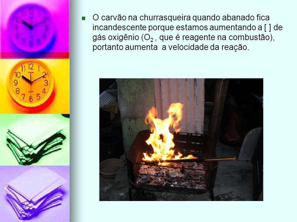 O carvão na churrasqueira quando abanado fica incandescente porque estamos aumentando a [ ] de gás oxigênio (O 2, que é reagente na combustão), portan