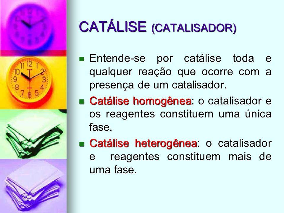 CATÁLISE (CATALISADOR) Entende-se por catálise toda e qualquer reação que ocorre com a presença de um catalisador. Entende-se por catálise toda e qual
