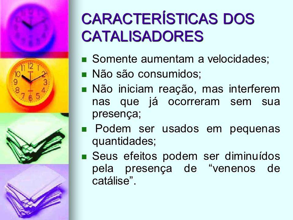 CARACTERÍSTICAS DOS CATALISADORES Somente aumentam a velocidades; Somente aumentam a velocidades; Não são consumidos; Não são consumidos; Não iniciam