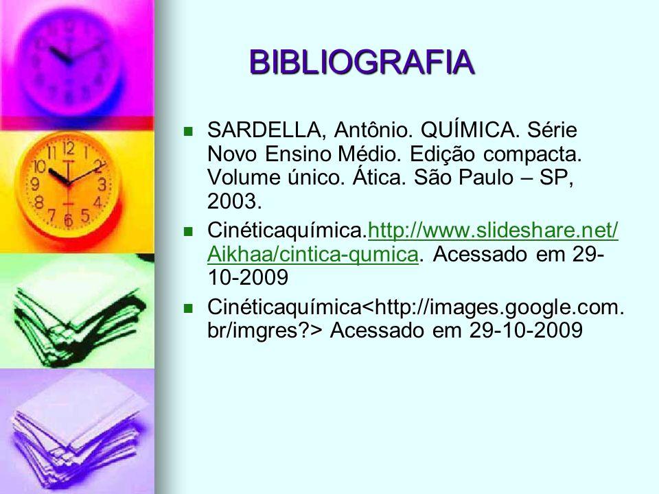 BIBLIOGRAFIA SARDELLA, Antônio. QUÍMICA. Série Novo Ensino Médio. Edição compacta. Volume único. Ática. São Paulo – SP, 2003. Cinéticaquímica.http://w