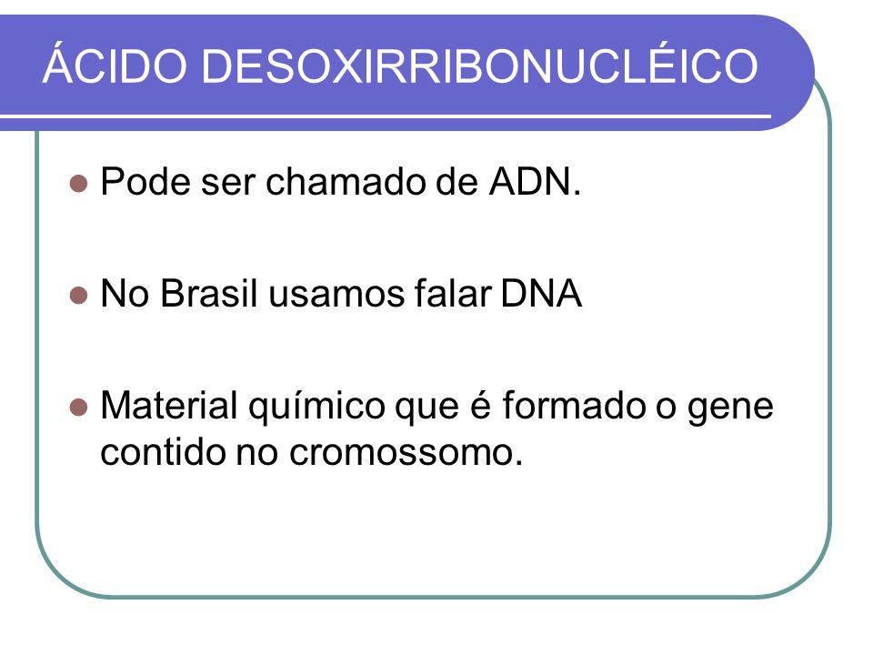 ÁCIDO DESOXIRRIBONUCLÉICO Pode ser chamado de ADN. No Brasil usamos falar DNA Material químico que é formado o gene contido no cromossomo.