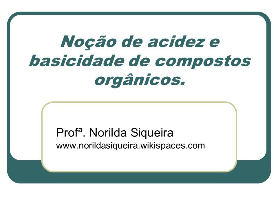 Noção de acidez e basicidade de compostos orgânicos. Profª. Norilda Siqueira www.norildasiqueira.wikispaces.com