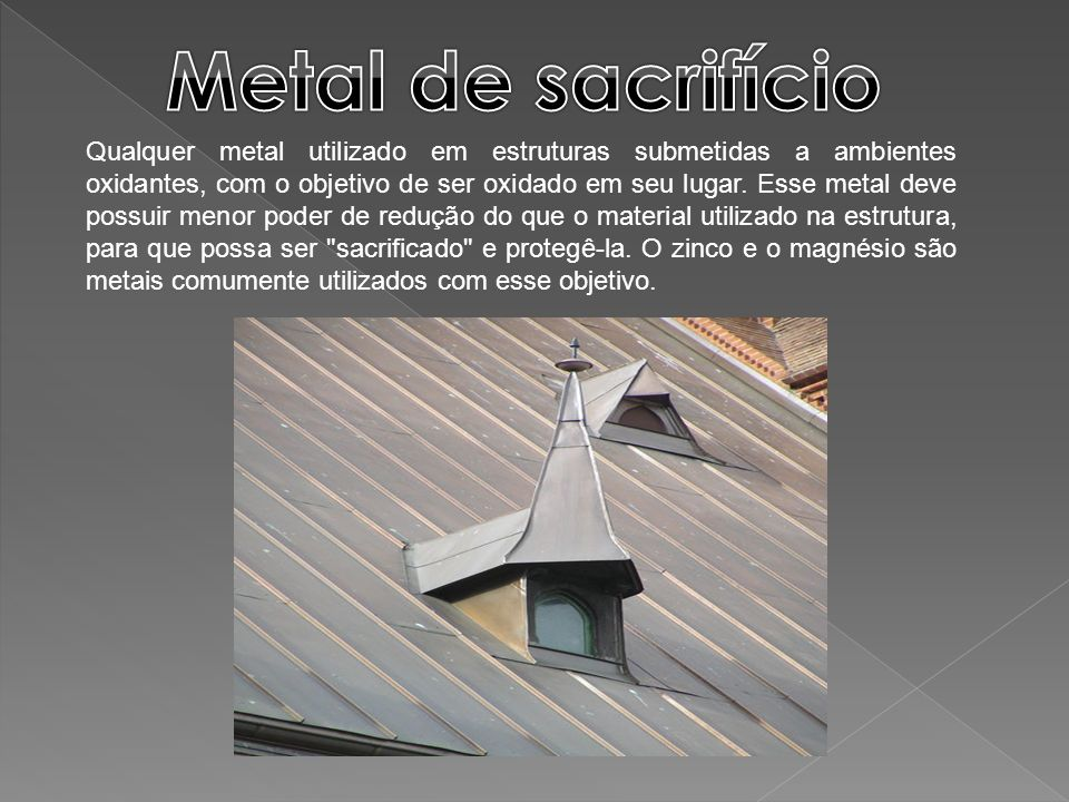 Qualquer metal utilizado em estruturas submetidas a ambientes oxidantes, com o objetivo de ser oxidado em seu lugar. Esse metal deve possuir menor pod