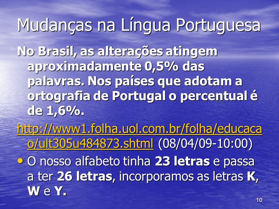 10 Mudanças na Língua Portuguesa No Brasil, as alterações atingem aproximadamente 0,5% das palavras. Nos países que adotam a ortografia de Portugal o