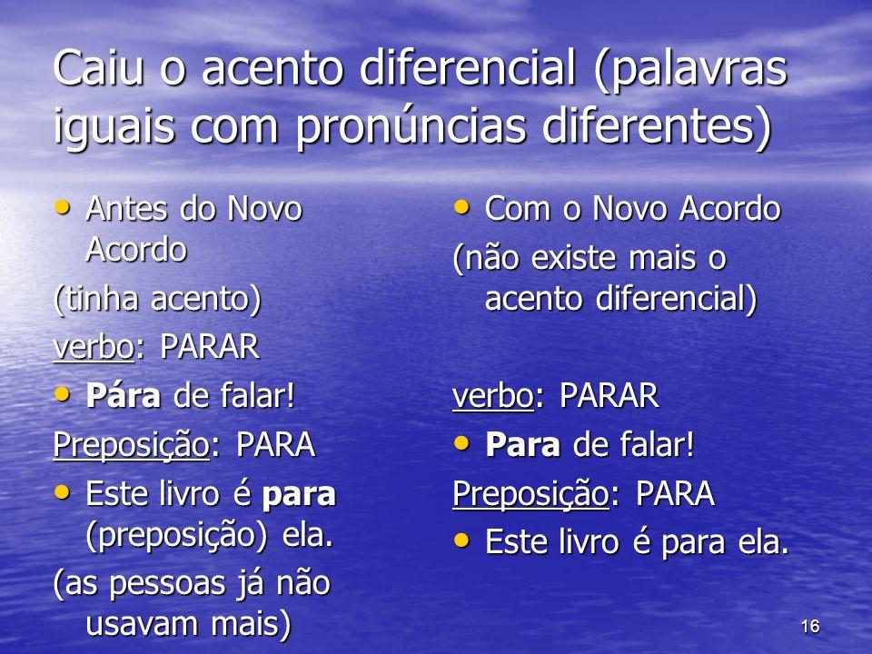 16 Caiu o acento diferencial (palavras iguais com pronúncias diferentes) Antes do Novo Acordo Antes do Novo Acordo (tinha acento) verbo: PARAR Pára de