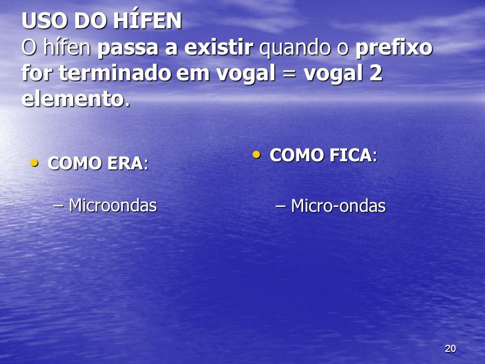 20 USO DO HÍFEN O hífen passa a existir quando o prefixo for terminado em vogal = vogal 2 elemento. COMO ERA: COMO ERA: –Microondas COMO FICA: COMO FI