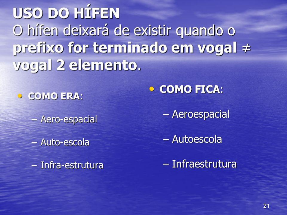 21 USO DO HÍFEN O hífen deixará de existir quando o prefixo for terminado em vogal vogal 2 elemento. COMO ERA: COMO ERA: –Aero-espacial –Auto-escola –