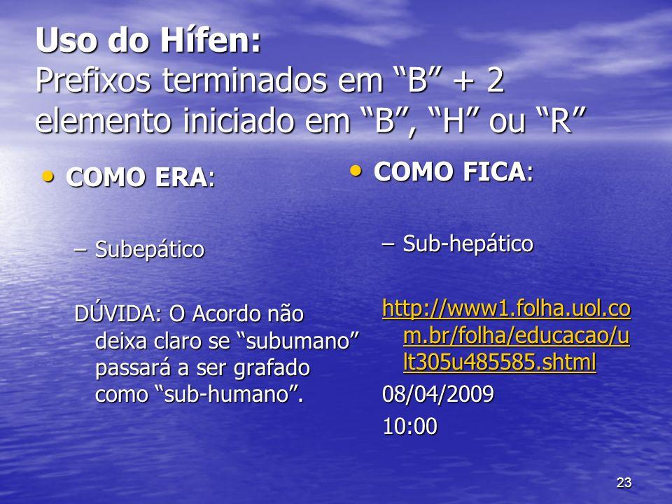 23 Uso do Hífen: Prefixos terminados em B + 2 elemento iniciado em B, H ou R COMO ERA: COMO ERA: –Subepático DÚVIDA: O Acordo não deixa claro se subum