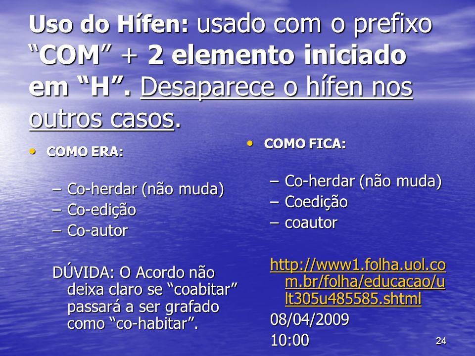 24 Uso do Hífen: usado com o prefixoCOM + 2 elemento iniciado em H. Desaparece o hífen nos outros casos. COMO ERA: COMO ERA: –Co-herdar (não muda) –Co
