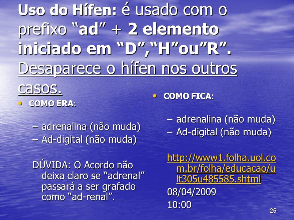 25 Uso do Hífen: é usado com o prefixo ad + 2 elemento iniciado em D,HouR. Desaparece o hífen nos outros casos. COMO ERA: COMO ERA: –adrenalina (não m