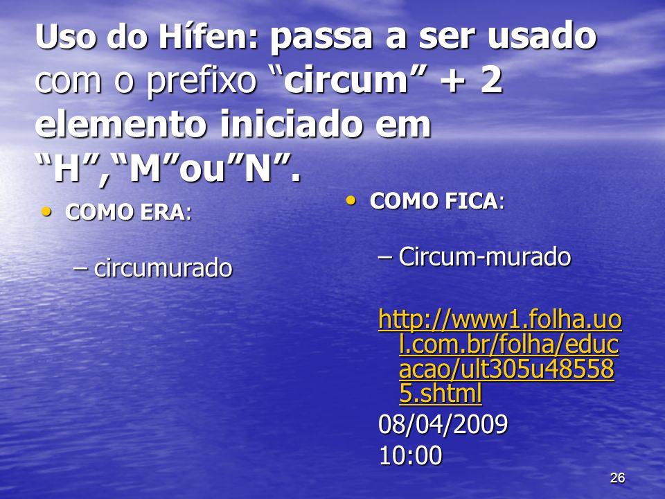 26 Uso do Hífen: passa a ser usado com o prefixo circum + 2 elemento iniciado em H,MouN. COMO ERA: COMO ERA: –circumurado COMO FICA: COMO FICA: –Circu