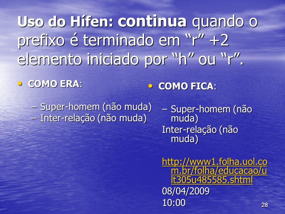 28 Uso do Hífen: continua quando o prefixo é terminado em r +2 elemento iniciado por h ou r. COMO ERA: COMO ERA: –Super-homem (não muda) –Inter-relaçã
