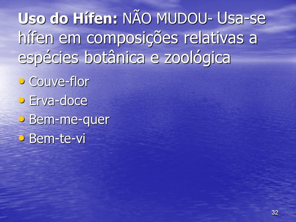 32 Uso do Hífen: NÃO MUDOU- Usa-se hífen em composições relativas a espécies botânica e zoológica Couve-flor Couve-flor Erva-doce Erva-doce Bem-me-que