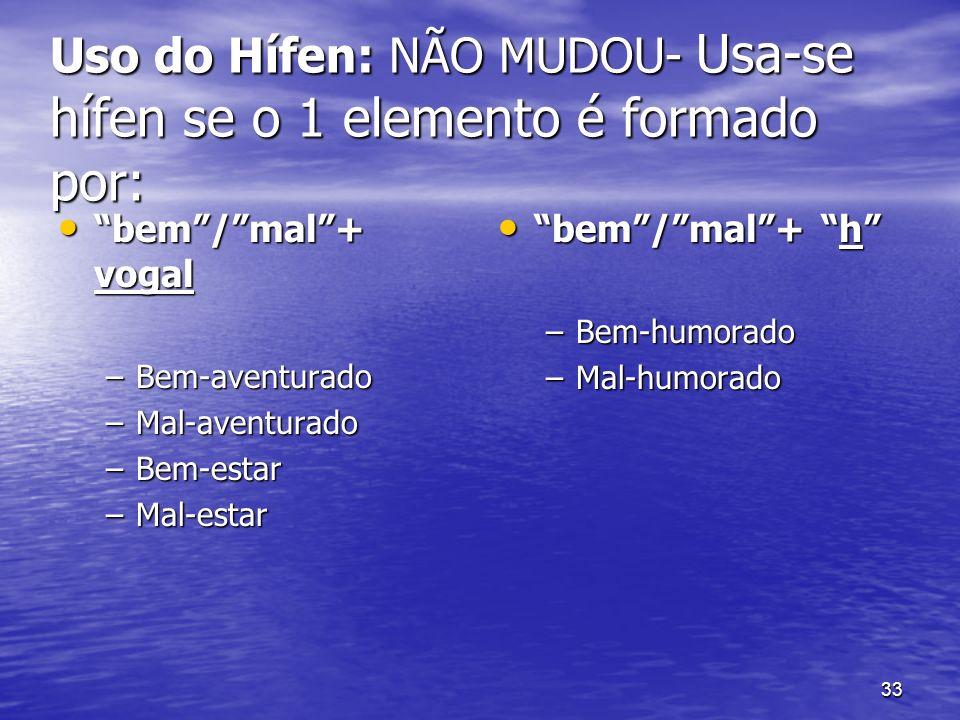 33 Uso do Hífen: NÃO MUDOU- Usa-se hífen se o 1 elemento é formado por: bem/mal+ vogal bem/mal+ vogal –Bem-aventurado –Mal-aventurado –Bem-estar –Mal-