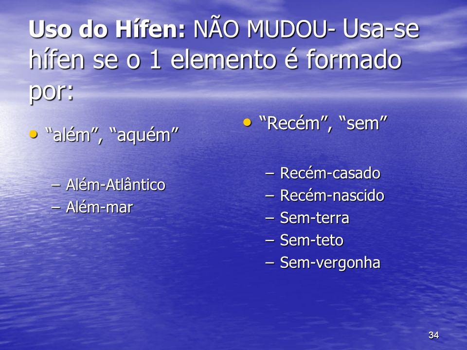 34 Uso do Hífen: NÃO MUDOU- Usa-se hífen se o 1 elemento é formado por: além, aquém além, aquém –Além-Atlântico –Além-mar Recém, sem Recém, sem –Recém