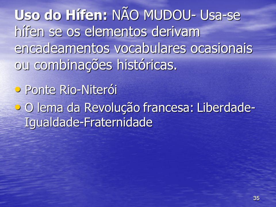 35 Uso do Hífen: NÃO MUDOU- Usa-se hífen se os elementos derivam encadeamentos vocabulares ocasionais ou combinações históricas. Ponte Rio-Niterói Pon