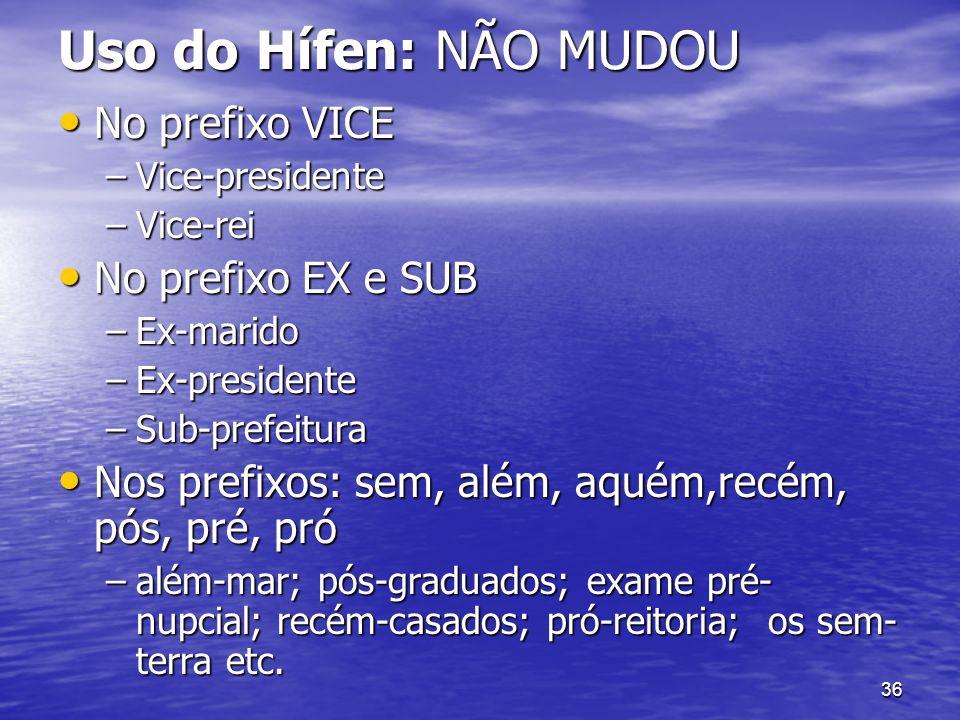 36 Uso do Hífen: NÃO MUDOU No prefixo VICE No prefixo VICE –Vice-presidente –Vice-rei No prefixo EX e SUB No prefixo EX e SUB –Ex-marido –Ex-president