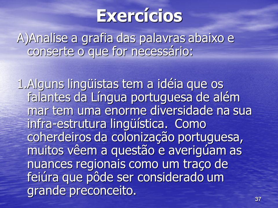 37Exercícios A)Analise a grafia das palavras abaixo e conserte o que for necessário: 1.Alguns lingüistas tem a idéia que os falantes da Língua portugu