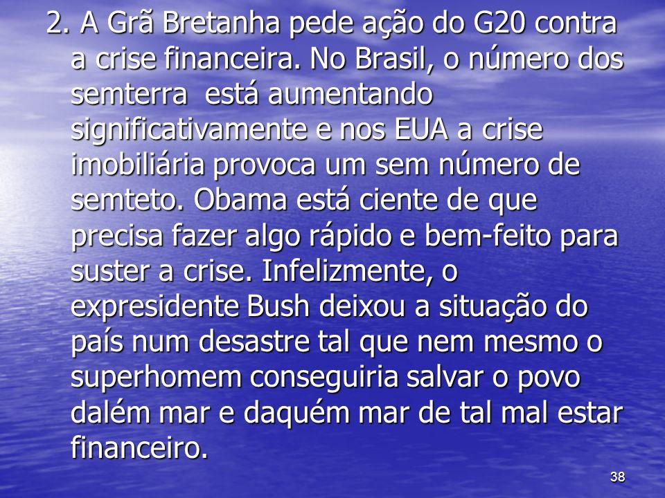 38 2. A Grã Bretanha pede ação do G20 contra a crise financeira. No Brasil, o número dos semterra está aumentando significativamente e nos EUA a crise