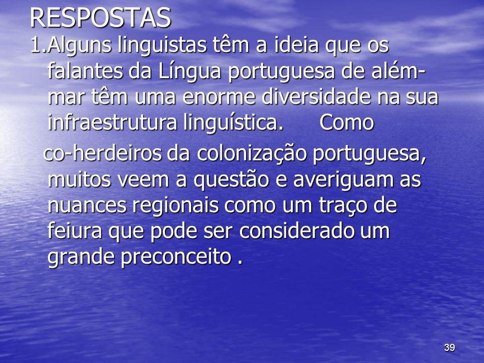 39RESPOSTAS 1.Alguns linguistas têm a ideia que os falantes da Língua portuguesa de além- mar têm uma enorme diversidade na sua infraestrutura linguís